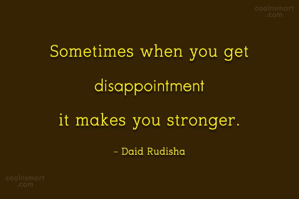Disappointment Quote: Sometimes when you get disappointment it makes...