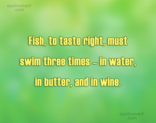 Food Quote: Fish, to taste right, must swim three...