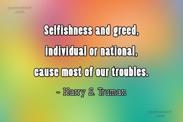 Quote: Selfishness and greed, individual or national, cause...