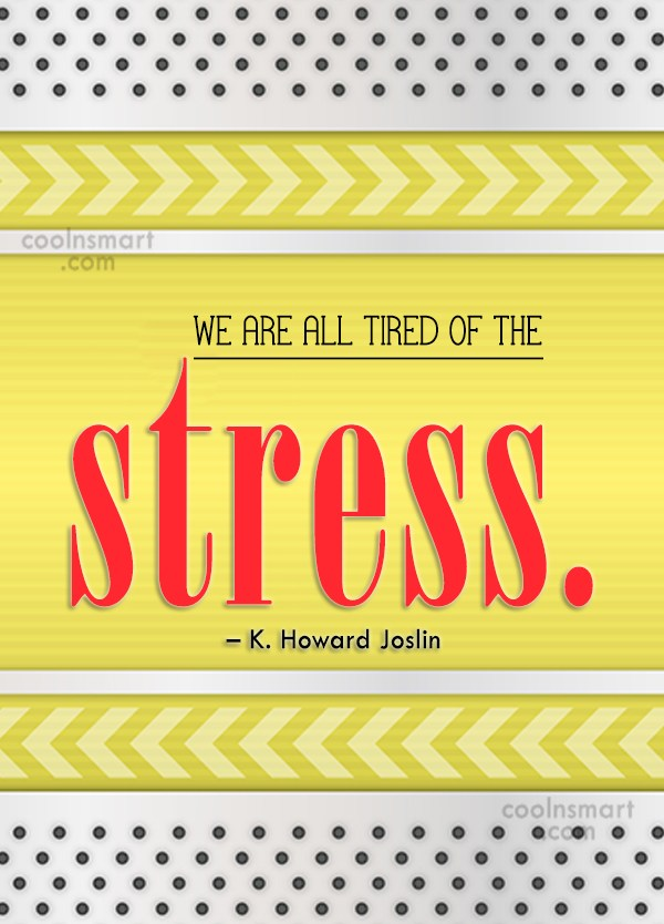 Quote: We are all tired of the stress....
