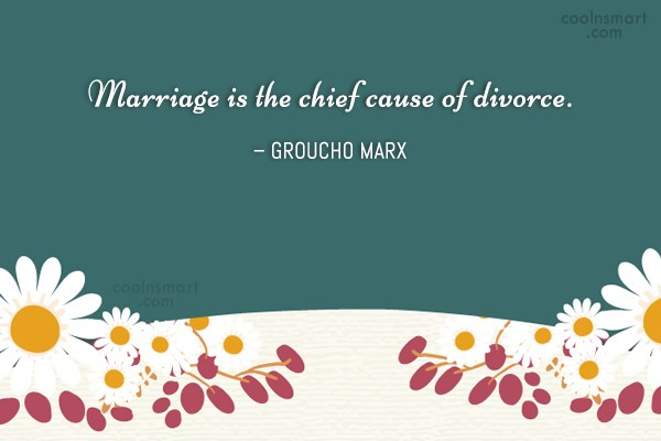 Divorce Quote: Marriage is the chief cause of divorce....