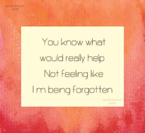 Being Forgotten Quote: You know what would really help? Not...