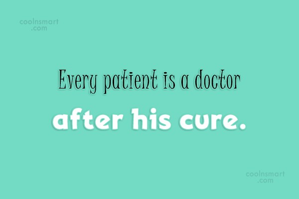 Doctors Quote: Every patient is a doctor after his...