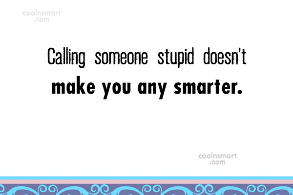 Stupid Quote: Calling someone stupid doesn't make you any...