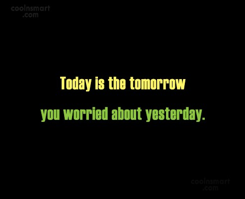 Time Quote: Today is the tomorrow you worried about...
