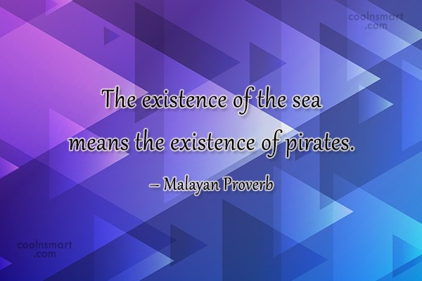 Pirate Quote: The existence of the sea means the...