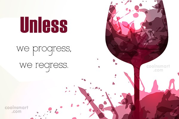 Progress Quote: Unless we progress, we regress.