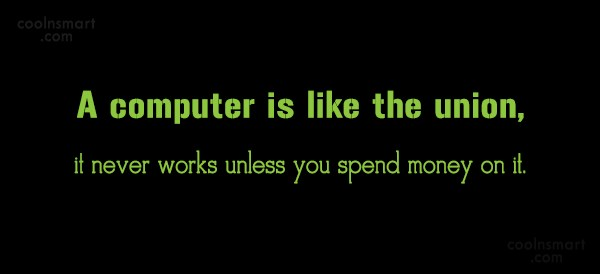 Computer Quote: A computer is like the union, it...