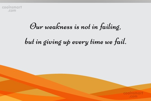 Weakness Quote: Our weakness is not in failing, but...