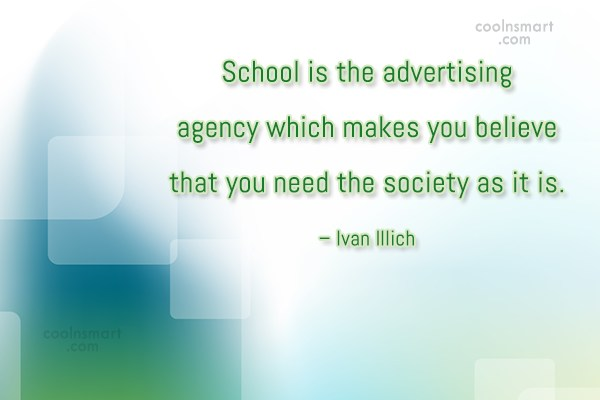School Quote: School is the advertising agency which makes...