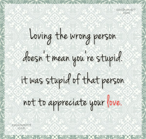 Being Unappreciated Quote: Loving the wrong person doesn't mean you're...