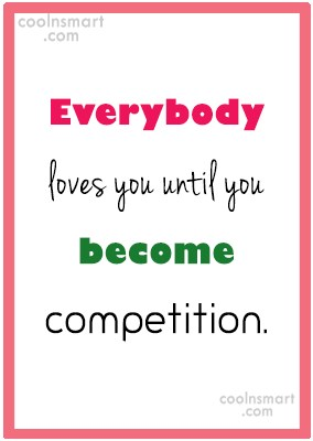 Competition Quote: Everybody loves you until you become competition.
