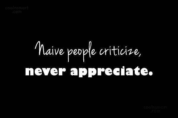Criticism Quote: Naive people criticize, never appreciate.