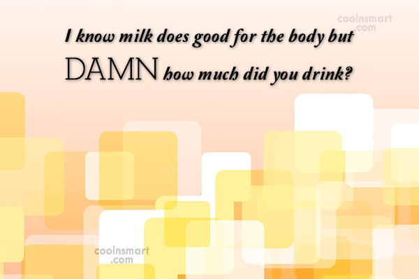 Flirting Quote: I know milk does good for the...