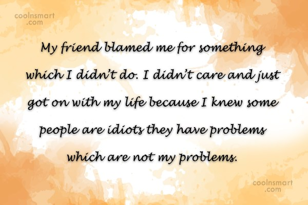Stop Caring Quote: My friend blamed me for something which...