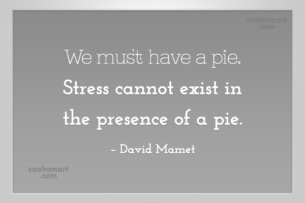 Stress Quote: We must have a pie. Stress cannot...