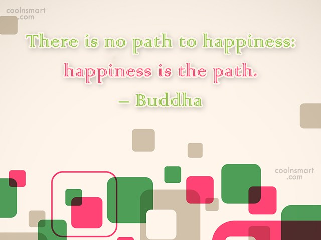 Quote: There is no path to happiness: happiness...