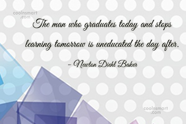 Quote: The man who graduates today and stops...