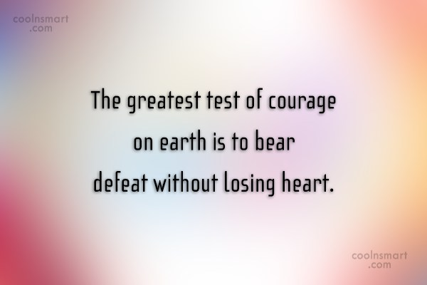 Courage Quote: The greatest test of courage on earth...