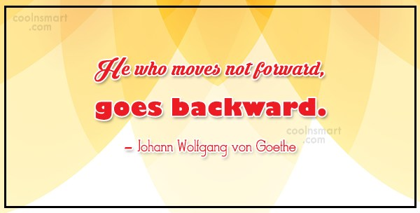 Progress Quote: He who moves not forward, goes backward....