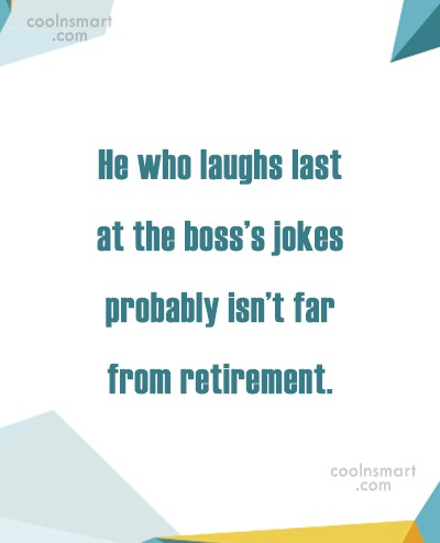 Retirement Quote: He who laughs last at the boss's...