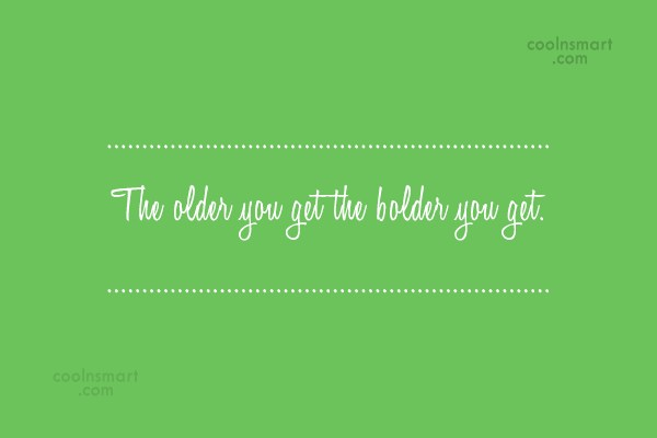 Boldness Quote: The older you get the bolder you...