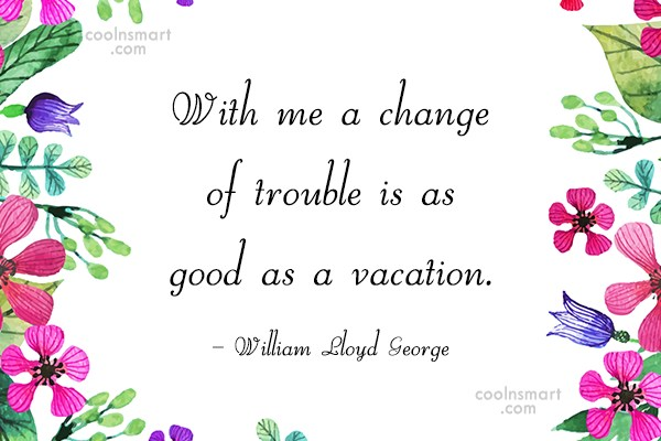 Vacation Quote: With me a change of trouble is...