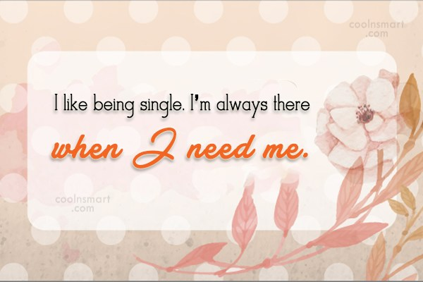 Being Single Quote: I like being single. I'm always there...