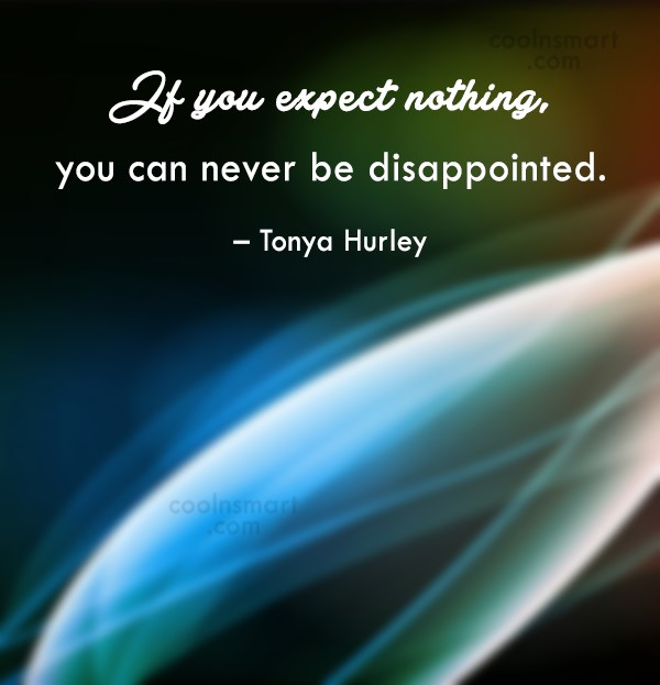 Expectation Quote: If you expect nothing from anybody, you're...