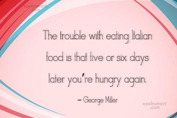 Food Quote: The trouble with eating Italian food is...
