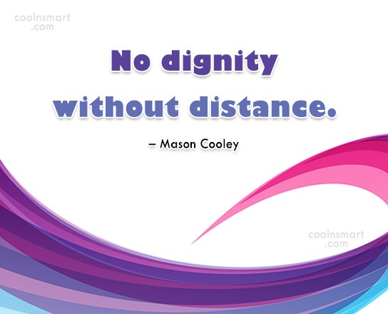 Quote: No dignity without distance. – Mason Cooley