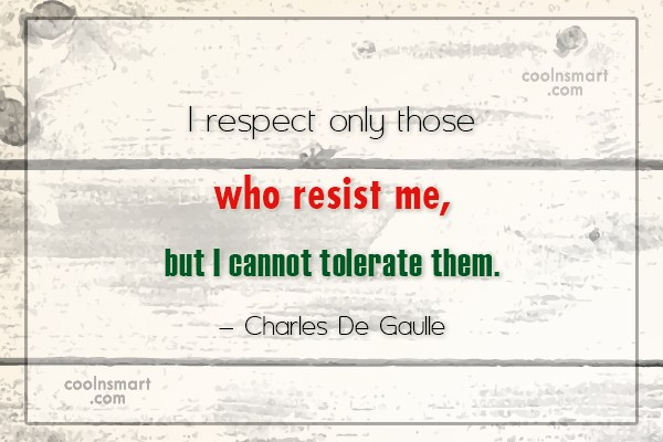 Quote: I respect only those who resist me,...