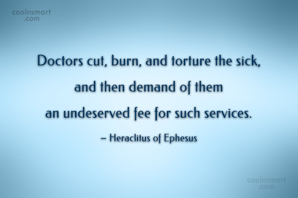 Doctors Quote: Doctors cut, burn, and torture the sick,...
