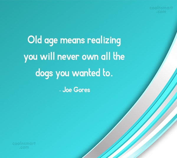 Dogs Quote: Old age means realizing you will never...