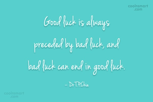 Luck Quote: Good luck is always preceded by bad...