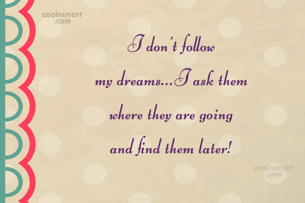 Stupid Quote: I don't follow my dreams…I ask them...