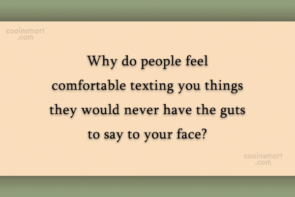 Quote: Why do people feel comfortable texting you...