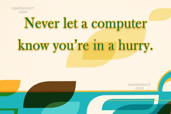 Computer Quote: Never let a computer know you're in...