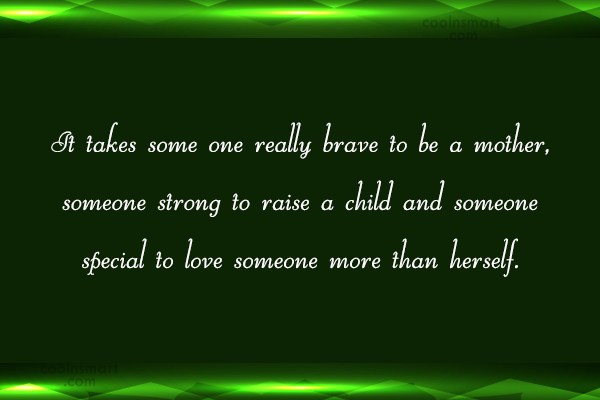 Mother Quote: It takes some one really brave to...