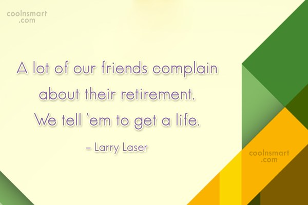Retirement Quote: A lot of our friends complain about...