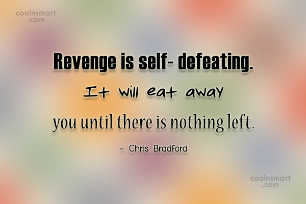 Revenge Quote: Revenge is self- defeating. It will eat...