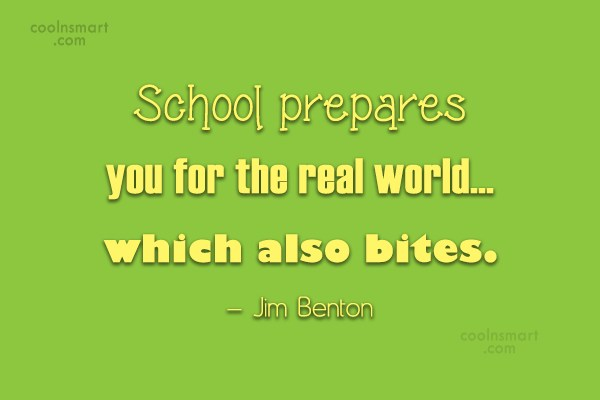 School Quote: School prepares you for the real world…...