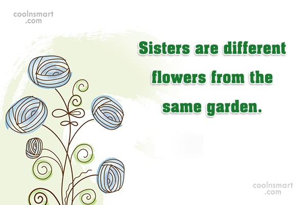 Sister Quote: Sisters are different flowers from the same...