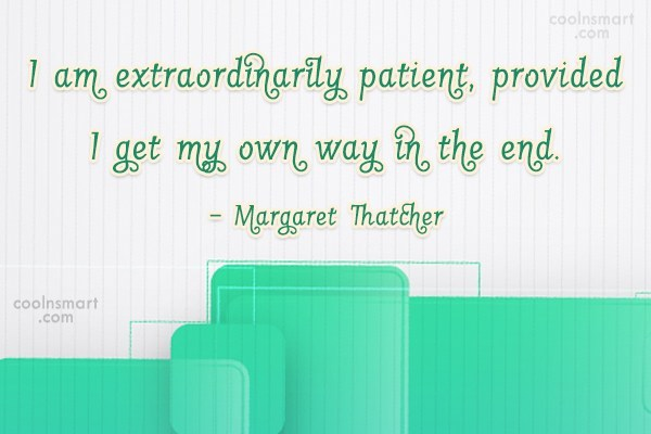 Quote: I am extraordinarily patient, provided I get...