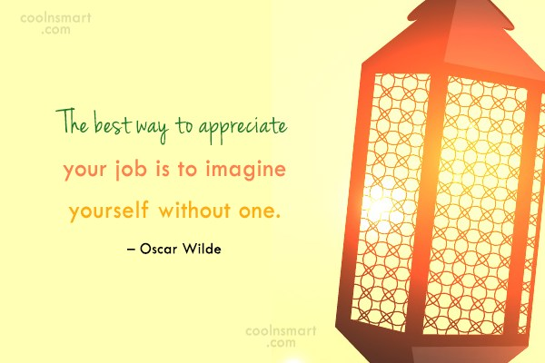 Quote: The best way to appreciate your job...
