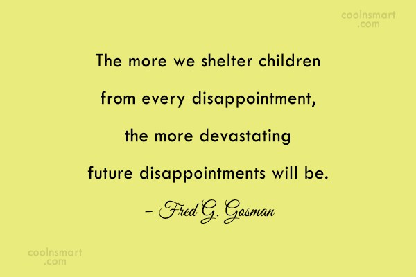 Disappointment Quote: The more we shelter children from every...