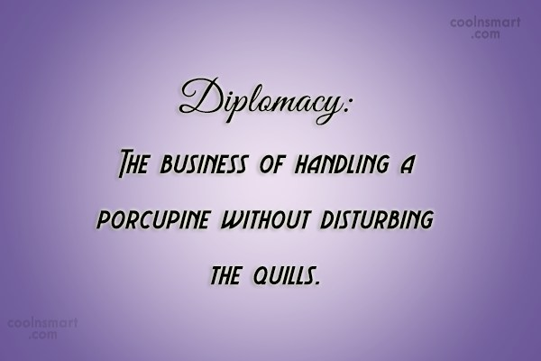 Quote: Diplomacy: The business of handling a porcupine...