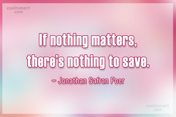 Quote: If nothing matters, there's nothing to save....