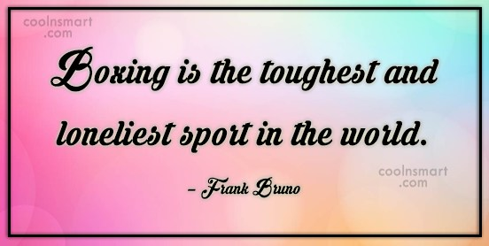 Boxing Quote: Boxing is the toughest and loneliest sport...
