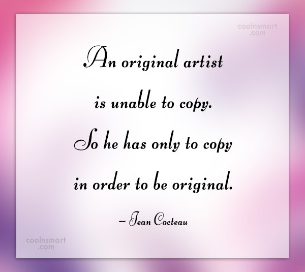 Originality Quote: An original artist is unable to copy....